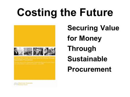Costing the Future Securing Value for Money Through Sustainable Procurement.