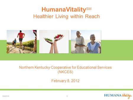 HumanaVitality SM Healthier Living within Reach 8/8/2015 1 Northern Kentucky Cooperative for Educational Services (NKCES) February 8, 2012.