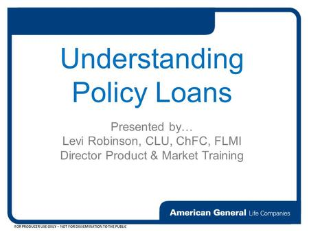 FOR PRODUCER USE ONLY – NOT FOR DISSEMINATION TO THE PUBLIC Understanding Policy Loans Presented by… Levi Robinson, CLU, ChFC, FLMI Director Product &
