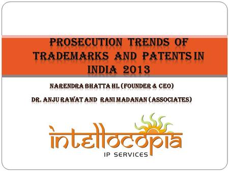INTRODUCTION 06/01/2014 INTELLOCOPIA/HLNBHATTA 2 THE PRESENTATION IS: A COMPENDIUM OF PROSECUTION ACTIVITIES SPECIFIC TO PATENTS AND TRADEMARKS APPLICATIONS/REGISTRATIONS.