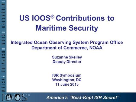 US IOOS ® Contributions to Maritime Security Integrated Ocean Observing System Program Office Department of Commerce, NOAA Suzanne Skelley Deputy Director.