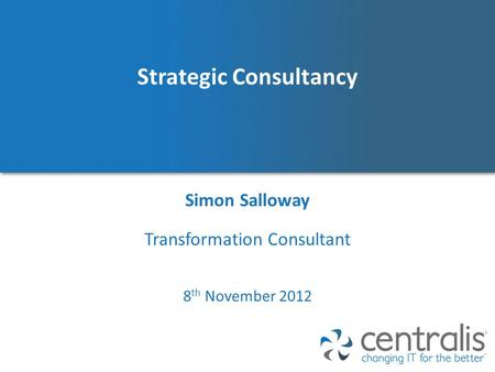 Strategic Consultancy Simon Salloway 8 th November 2012 Transformation Consultant.