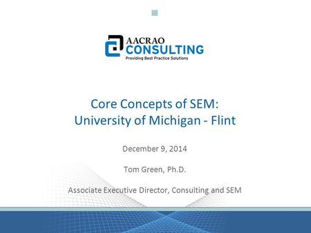 Core Concepts of SEM: University of Michigan - Flint December 9, 2014 Tom Green, Ph.D. Associate Executive Director, Consulting and SEM.