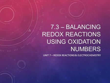 7.3 – BALANCING REDOX REACTIONS USING OXIDATION NUMBERS UNIT 7 – REDOX REACTIONS & ELECTROCHEMISTRY.