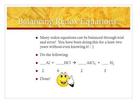 Balancing Redox Equations: Many redox equations can be balanced through trial and error! You have been doing this for a least two years without even knowing.