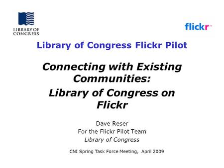 Library of Congress Flickr Pilot Connecting with Existing Communities: Library of Congress on Flickr Dave Reser For the Flickr Pilot Team Library of Congress.