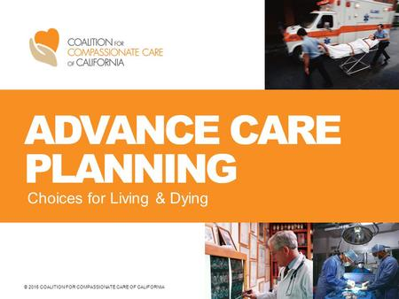 © 2015 COALITION FOR COMPASSIONATE CARE OF CALIFORNIA ADVANCE CARE PLANNING Choices for Living & Dying.