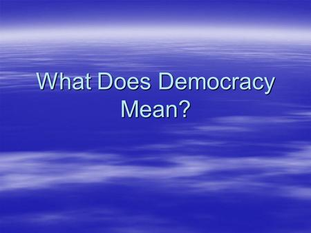 What Does Democracy Mean?. What Does It Mean to You?  Roots – demokratia Greek and middle French democratie  Could roots inform us about its world-wide.
