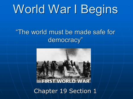 "World War I Begins ""The world must be made safe for democracy"" Chapter 19 Section 1."