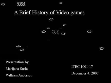 A Brief History of Video games Presentation by: Marijana Surla William Anderson ITEC 1001-17 December 4, 2007.
