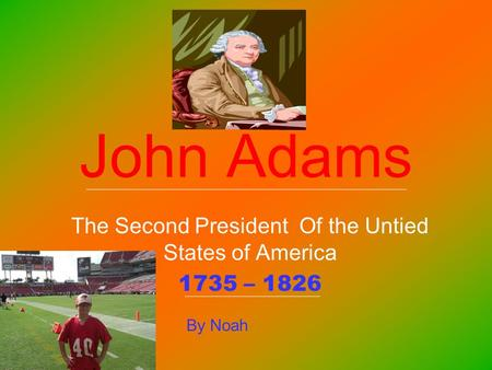 John Adams The Second President Of the Untied States of America 1735 – 1826 By Noah.