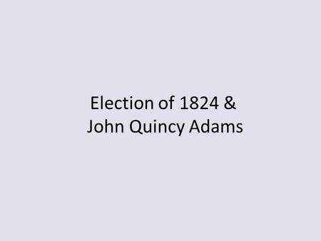 Election of 1824 & John Quincy Adams. Election of 1824 Four leading Democratic Republicans: – John Quincy Adams, Secretary of State under Monroe – Henry.