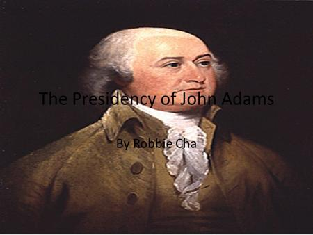 The Presidency of John Adams By Robbie Cha. Basic Facts John Adams was the second President of the United States of America Born in Quincy, Massachusetts.