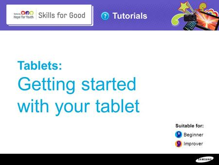 Copyright ©: 1995-2011 SAMSUNG & Samsung Hope for Youth. All rights reserved Tutorials Tablets: Getting started with your tablet Suitable for: Beginner.