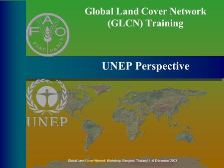 Global Land Cover Network (GLCN) Training UNEP Perspective Global Land Cover Network Workshop, Bangkok, Thailand 1 -6 December 2003.