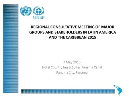 REGIONAL CONSULTATIVE MEETING OF MAJOR GROUPS AND STAKEHOLDERS IN LATIN AMERICA AND THE CARIBBEAN 2015 7 May 2015 Hotel Country Inn & Suites Panama Canal.