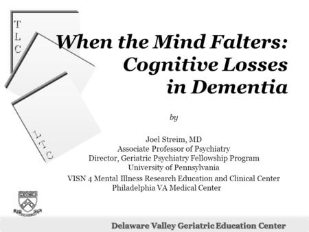 LTCLTC LTCLTC Delaware Valley Geriatric Education Center TLCTLC TLCTLC When the Mind Falters: Cognitive Losses in Dementia by Joel Streim, MD Associate.