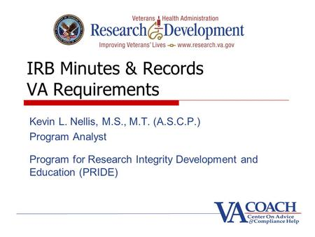 IRB Minutes & Records VA Requirements Kevin L. Nellis, M.S., M.T. (A.S.C.P.) Program Analyst Program for Research Integrity Development and Education (PRIDE)