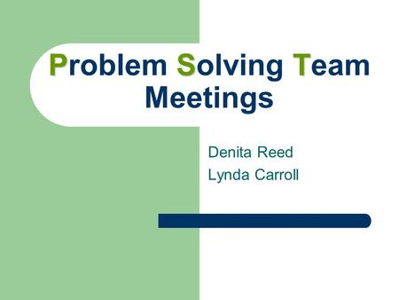 PST Problem Solving Team Meetings Denita Reed Lynda Carroll.