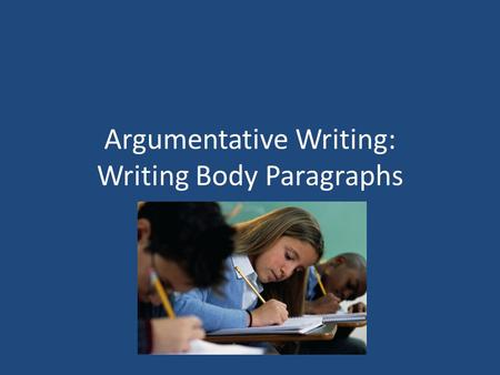 Argumentative Writing: Writing Body Paragraphs. Evidence In argumentative writing, you must support your claim with evidence. The evidence that you use.