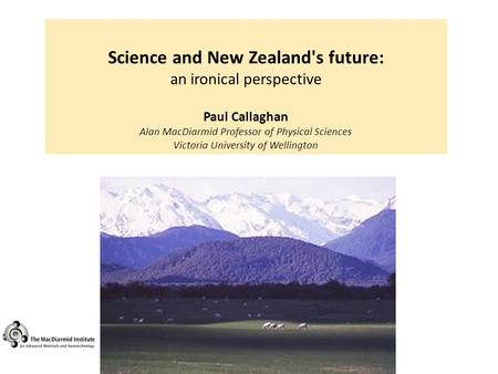 Science and New Zealand's future: an ironical perspective Paul Callaghan Alan MacDiarmid Professor of Physical Sciences Victoria University of Wellington.