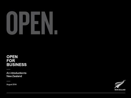 OPEN FOR BUSINESS An introduction to New Zealand August 2014.