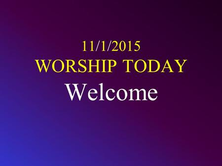 11/1/2015 WORSHIP TODAY Welcome. CALL TO WORSHIP Worship the L ORD with gladness; come before him with joyful songs. Know that the L ORD is God. It is.