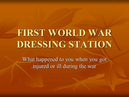 FIRST WORLD WAR DRESSING STATION What happened to you when you got injured or ill during the war.