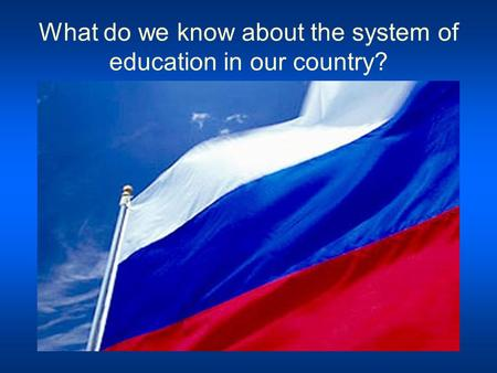 What do we know about the system of education in our country?