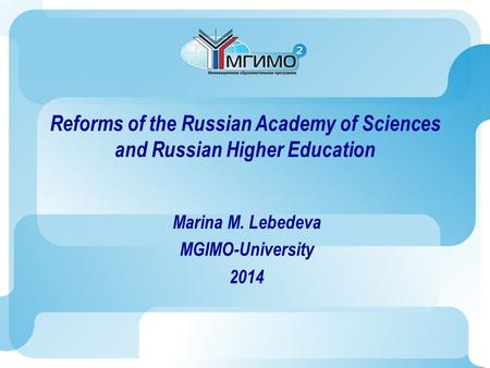 Reforms of the Russian Academy of Sciences and Russian Higher Education Marina M. Lebedeva MGIMO-University 2014.