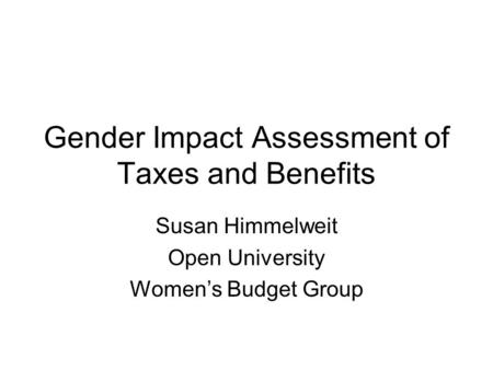 Gender Impact Assessment of Taxes and Benefits Susan Himmelweit Open University Women's Budget Group.