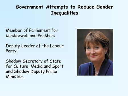 Government Attempts to Reduce Gender Inequalities Member of Parliament for Camberwell and Peckham. Deputy Leader of the Labour Party. Shadow Secretary.