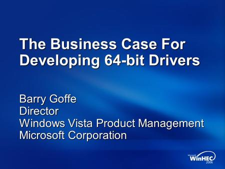 The Business Case For Developing 64-bit Drivers Barry Goffe Director Windows Vista Product Management Microsoft Corporation.