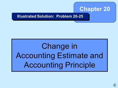 20-1 Change in Accounting Estimate and Accounting Principle Chapter 20 Illustrated Solution: Problem 20-25.