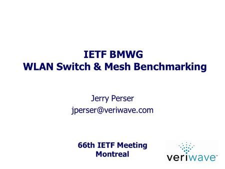 66th IETF Meeting Montreal IETF BMWG WLAN Switch & Mesh Benchmarking Jerry Perser