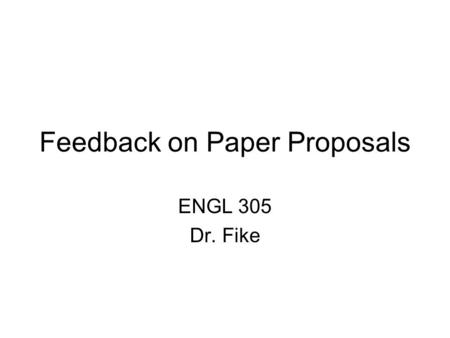 Feedback on Paper Proposals ENGL 305 Dr. Fike. How You Got Graded Did you have 2 FULL pages? Did you show me that you had read your play? Did you present.