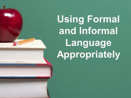 Using Formal and Informal Language Appropriately.