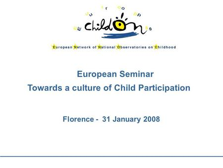 European Seminar Towards a culture of Child Participation Florence - 31 January 2008.