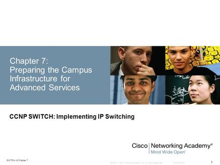 © 2007 – 2010, Cisco Systems, Inc. All rights reserved. Cisco Public SWITCH v6 Chapter 7 1 Chapter 7: Preparing the <strong>Campus</strong> Infrastructure for Advanced.