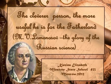 The cleverer person, the more useful he is for the Fatherland (M.V.Lomonosov –the glory of the Russian science) Kuzina Elizabeth Moscow State School 433.