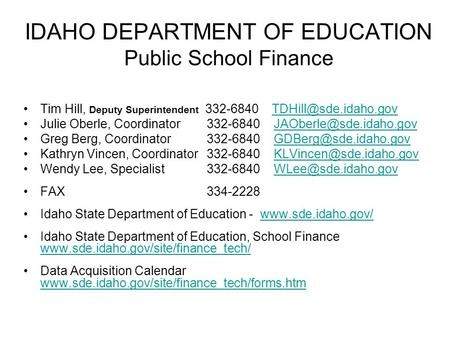 IDAHO DEPARTMENT OF EDUCATION Public School Finance Tim Hill, Deputy Superintendent 332-6840 Julie Oberle, Coordinator.
