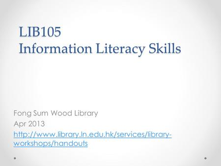LIB105 Information Literacy Skills Fong Sum Wood Library Apr 2013  workshops/handouts.