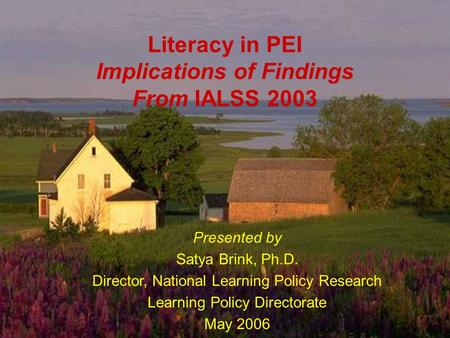 HRSD, Learning Policy Directorate 1 Literacy in PEI Implications of Findings From IALSS 2003 Presented by Satya Brink, Ph.D. Director, National Learning.
