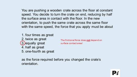 as the force required before you changed the crate's orientation.