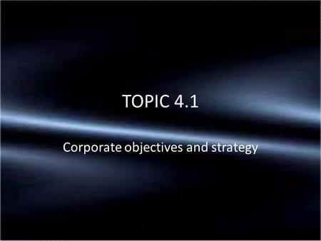 Corporate objectives and strategy TOPIC 4.1. An aim is what the business intends to do in the long term It could also be regarded as purpose of the business.