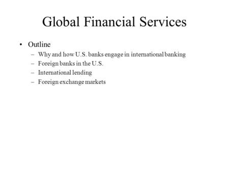 Global Financial Services Outline –Why and how U.S. banks engage in international banking –Foreign banks in the U.S. –International lending –Foreign exchange.