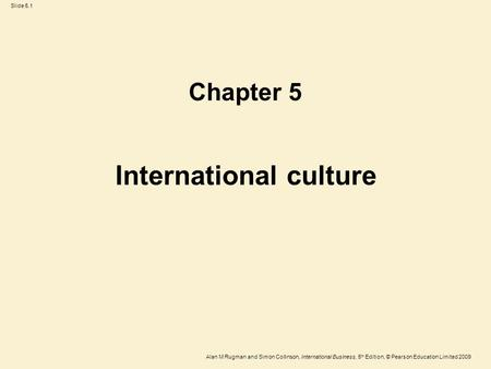 Slide 5.1 Alan M Rugman and Simon Collinson, International Business, 5 th Edition, © Pearson Education Limited 2009 International culture Chapter 5.