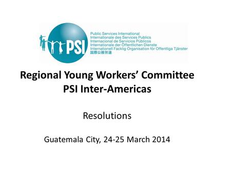 Regional Young Workers' Committee PSI Inter-Americas Resolutions Guatemala City, 24-25 March 2014.