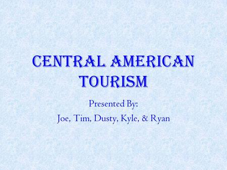 CENTRAL AMERICAN TOURISM Presented By: Joe, Tim, Dusty, Kyle, & Ryan.
