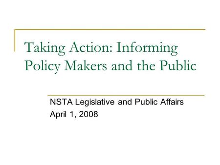 Taking Action: Informing Policy Makers and the Public NSTA Legislative and Public Affairs April 1, 2008.